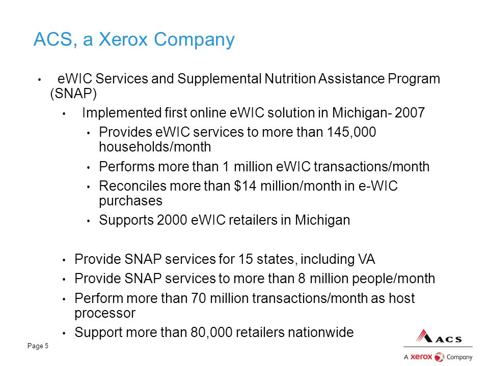 Page 5 ACS, a Xerox Company eWIC Services and Supplemental Nutrition Assistance Program (SNAP) Implemented first online eWIC solution in Michigan- 200