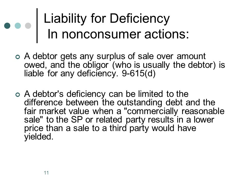11 Liability for Deficiency In nonconsumer actions: A debtor gets any surplus of sale over amount owed, and the obligor (who is usually the debtor) is liable for any deficiency.