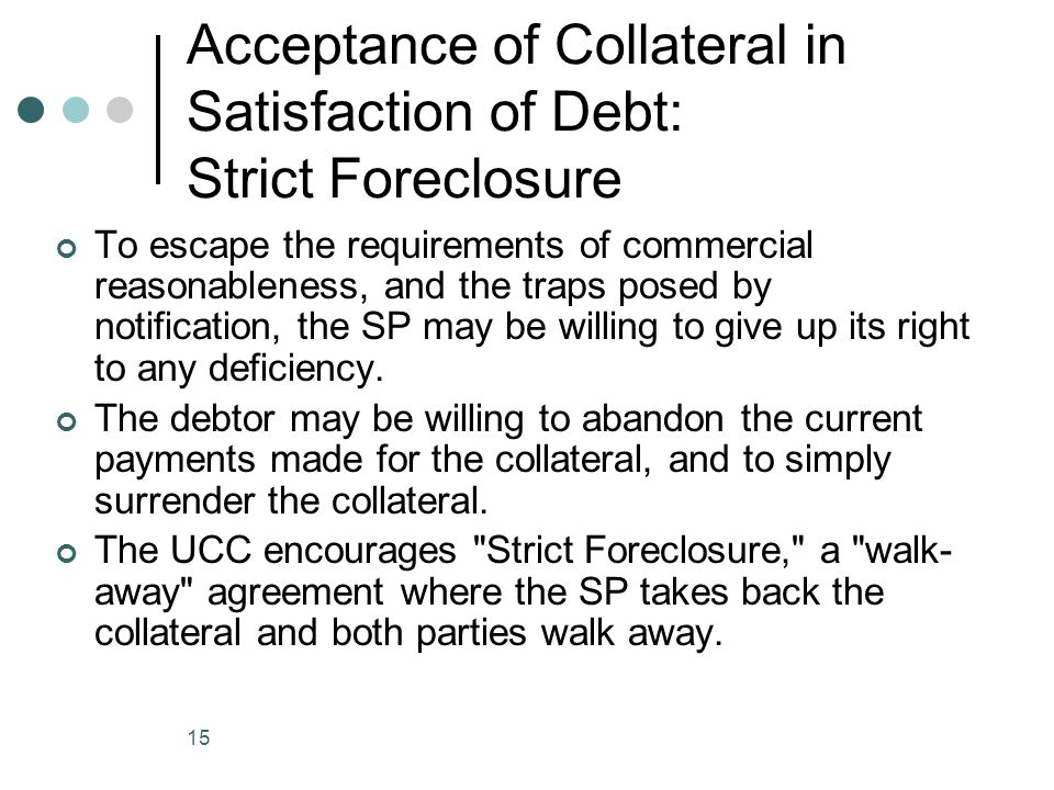 15 Acceptance of Collateral in Satisfaction of Debt: Strict Foreclosure To escape the requirements of commercial reasonableness, and the traps posed by notification, the SP may be willing to give up its right to any deficiency.