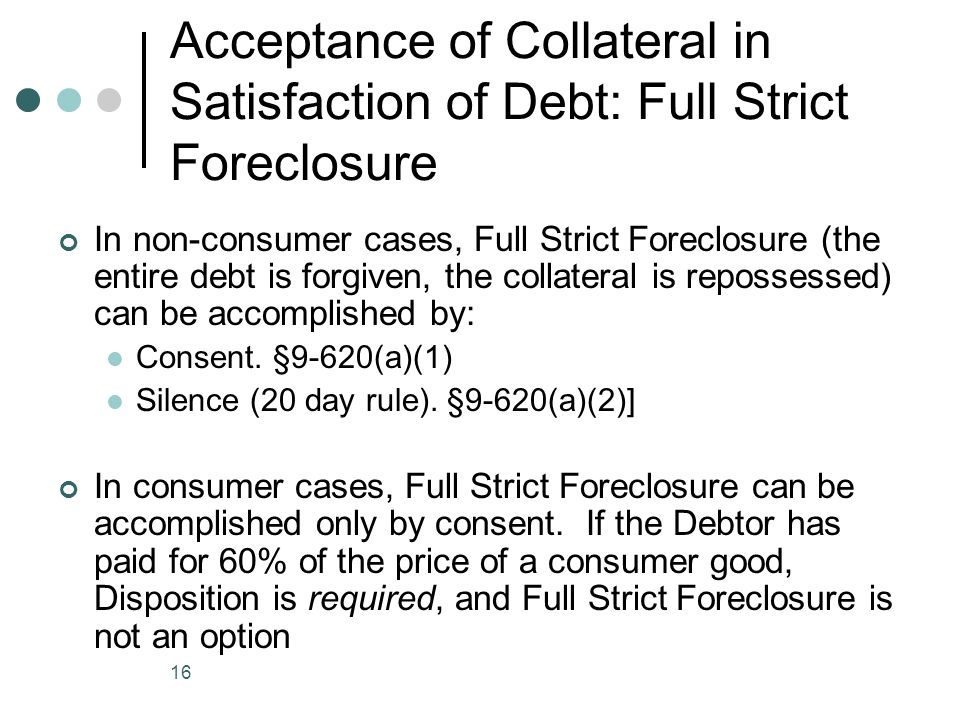 16 Acceptance of Collateral in Satisfaction of Debt: Full Strict Foreclosure In non-consumer cases, Full Strict Foreclosure (the entire debt is forgiven, the collateral is repossessed) can be accomplished by: Consent.
