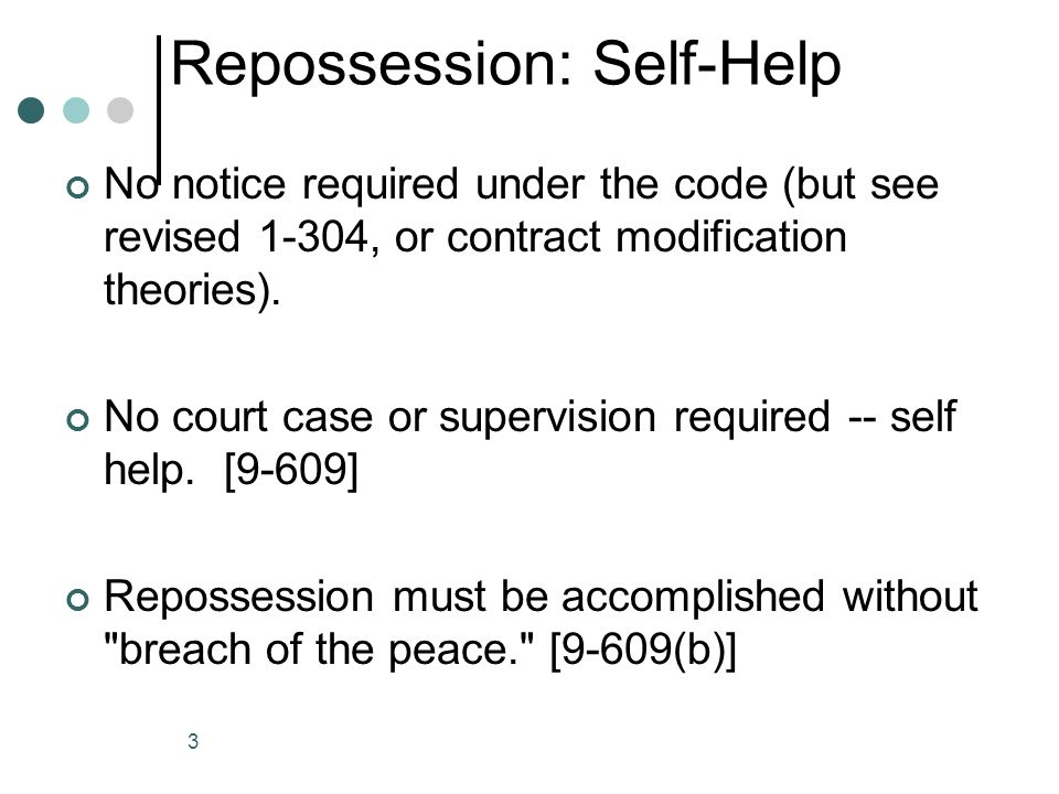 3 Repossession: Self-Help No notice required under the code (but see revised 1-304, or contract modification theories).