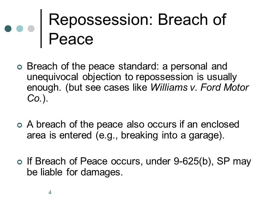 4 Repossession: Breach of Peace Breach of the peace standard: a personal and unequivocal objection to repossession is usually enough.