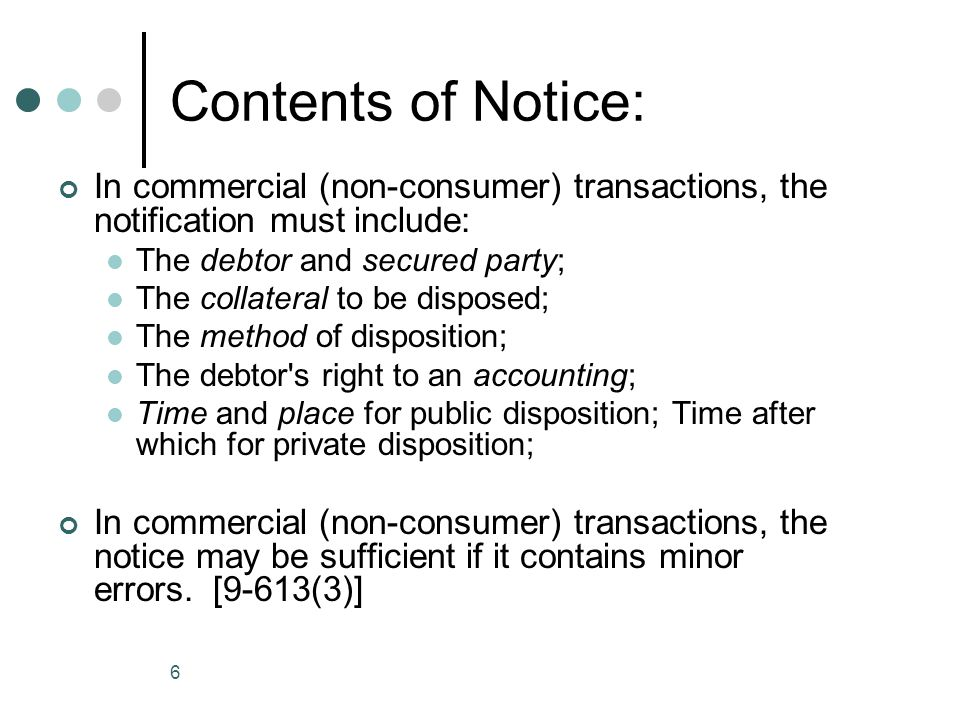 7 Contents of Notice (Consumer) A consumer notice must contain all of the above, plus: A description of any liability for deficiency; A telephone number for paying the full amount to redeem the property; A telephone number or address for additional information about the disposition.