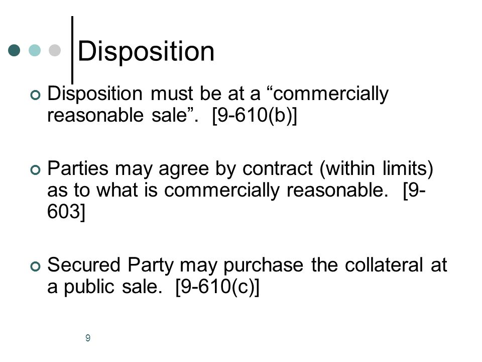 10 Commercially Reasonable Disposition A disposition is commercially reasonable if it is in conformity with reasonable commercial practices among dealers in the type of property that is the subject of the disposition. See §9-627(b)(3) The fact that a higher price could have been obtained at a different time or in a different method from the one the SP selected is not of itself sufficient to preclude the SP from establishing that the disposition was made in a commercially reasonable manner.