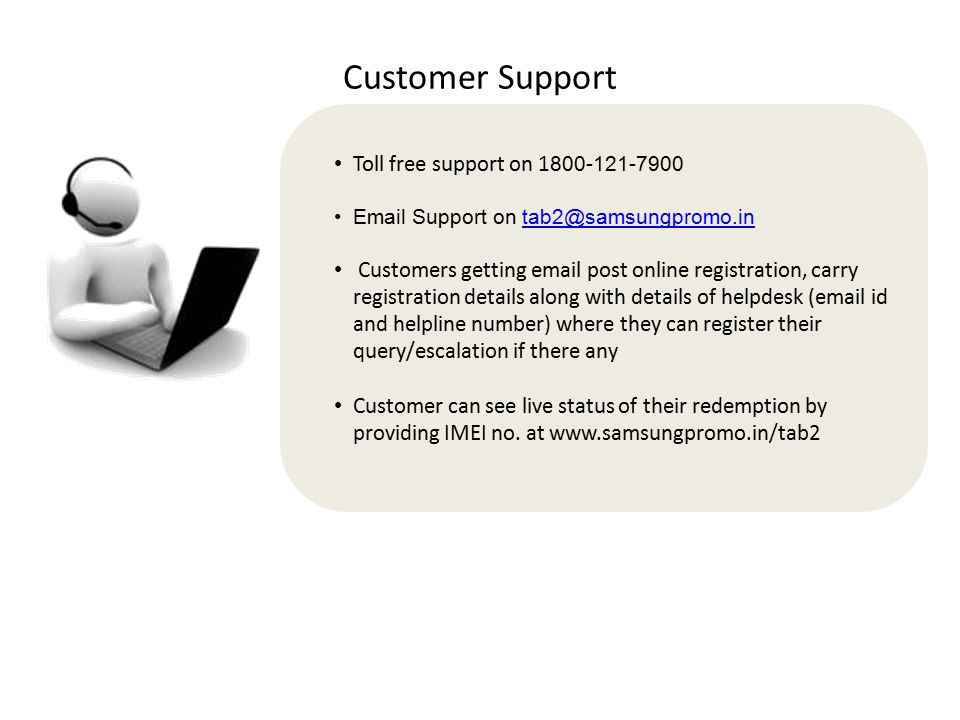 Customer Support Toll free support on 1 800-121-7900 Email Support on tab2@samsungpromo.in@samsungpromo.in Customers getting email post online registr