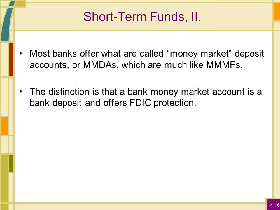 "4-16 Short-Term Funds, II. Most banks offer what are called ""money market"" deposit accounts, or MMDAs, which are much like MMMFs. The distinction is t"