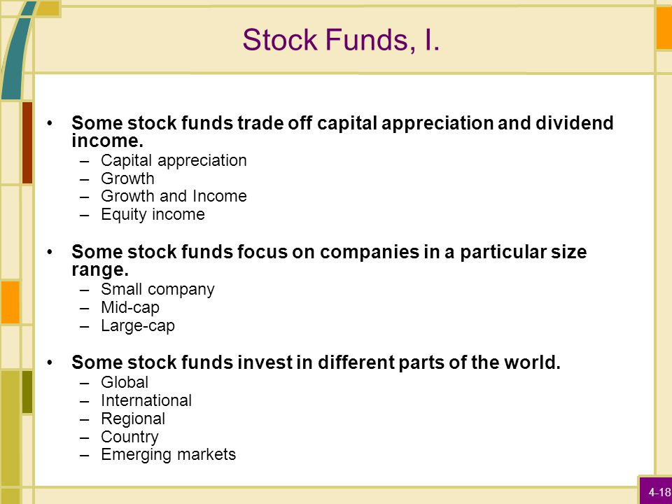 4-18 Stock Funds, I. Some stock funds trade off capital appreciation and dividend income. –Capital appreciation –Growth –Growth and Income –Equity inc