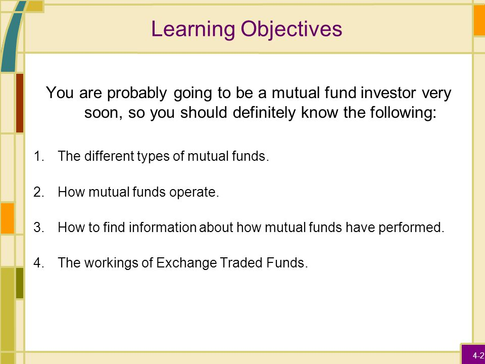4-2 Learning Objectives You are probably going to be a mutual fund investor very soon, so you should definitely know the following: 1.The different ty