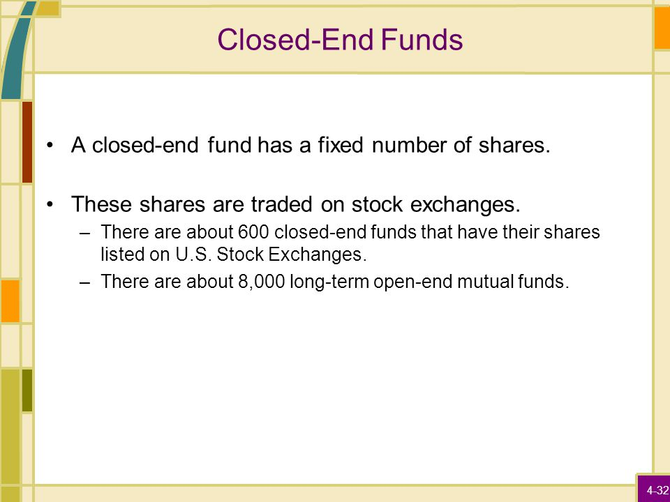 4-32 Closed-End Funds A closed-end fund has a fixed number of shares. These shares are traded on stock exchanges. –There are about 600 closed-end fund