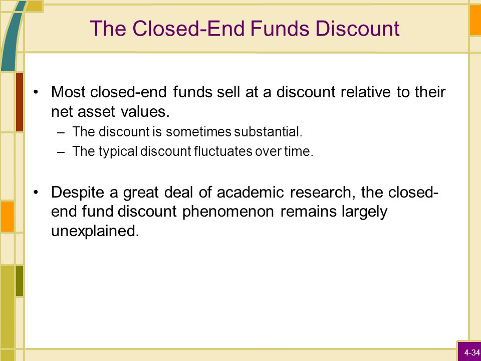 4-34 The Closed-End Funds Discount Most closed-end funds sell at a discount relative to their net asset values. –The discount is sometimes substantial