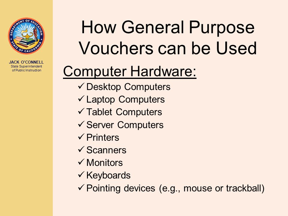 JACK O'CONNELL State Superintendent of Public Instruction How General Purpose Vouchers can be Used Computer Hardware: Desktop Computers Laptop Compute