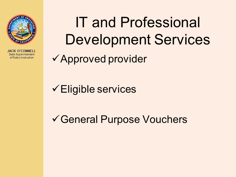 JACK O'CONNELL State Superintendent of Public Instruction IT and Professional Development Services Approved provider Eligible services General Purpose