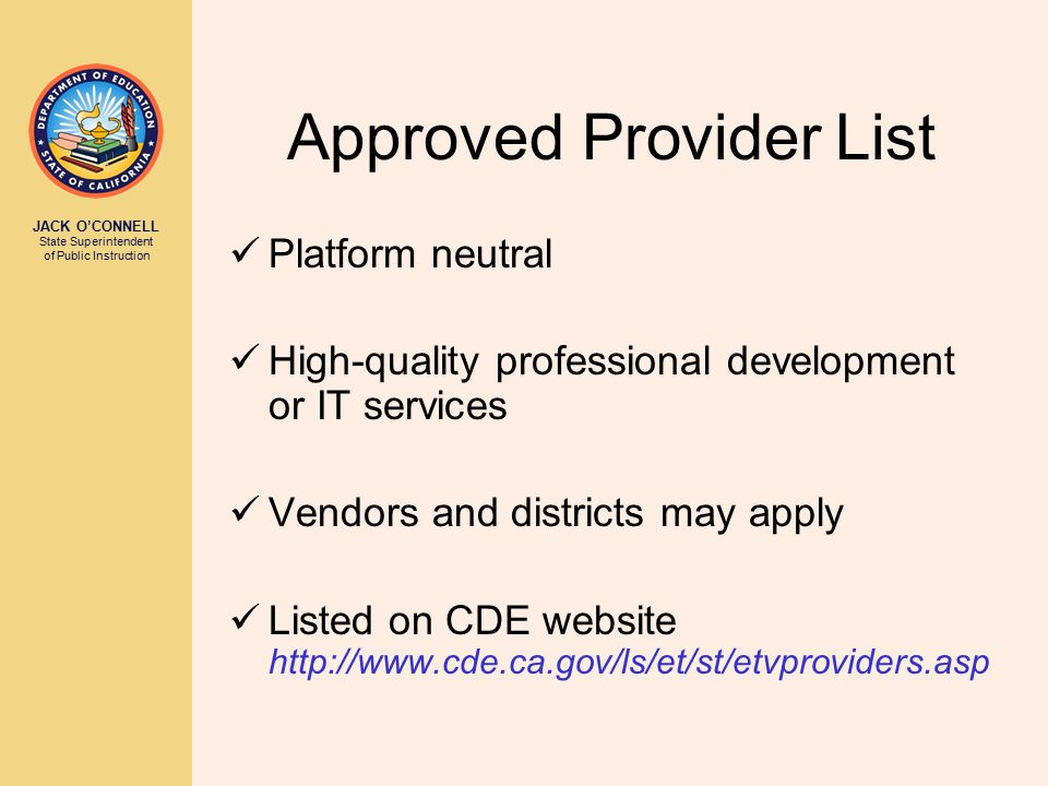 JACK O'CONNELL State Superintendent of Public Instruction Approved Provider List Platform neutral High-quality professional development or IT services Vendors and districts may apply Listed on CDE website http://www.cde.ca.gov/ls/et/st/etvproviders.asp