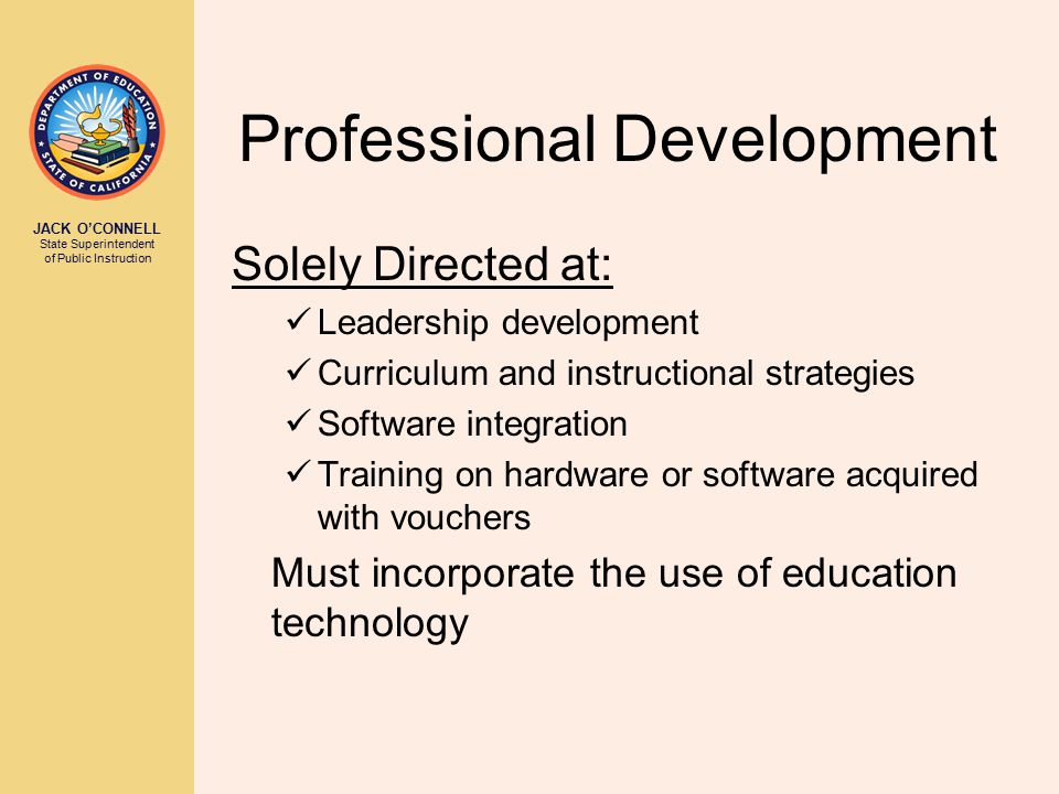 JACK O'CONNELL State Superintendent of Public Instruction Professional Development Solely Directed at: Leadership development Curriculum and instructional strategies Software integration Training on hardware or software acquired with vouchers Must incorporate the use of education technology