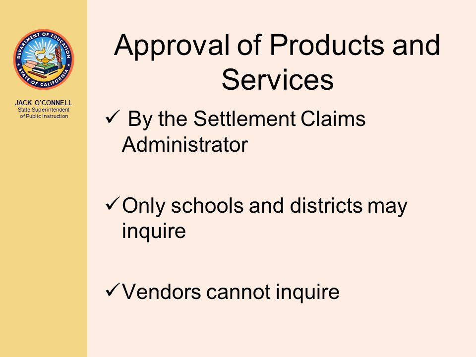 JACK O'CONNELL State Superintendent of Public Instruction Approval of Products and Services By the Settlement Claims Administrator Only schools and districts may inquire Vendors cannot inquire