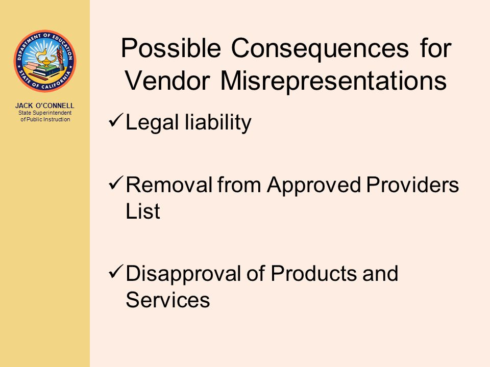 JACK O'CONNELL State Superintendent of Public Instruction Possible Consequences for Vendor Misrepresentations Legal liability Removal from Approved Providers List Disapproval of Products and Services
