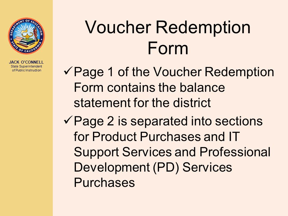 JACK O'CONNELL State Superintendent of Public Instruction Voucher Redemption Form Page 1 of the Voucher Redemption Form contains the balance statement for the district Page 2 is separated into sections for Product Purchases and IT Support Services and Professional Development (PD) Services Purchases