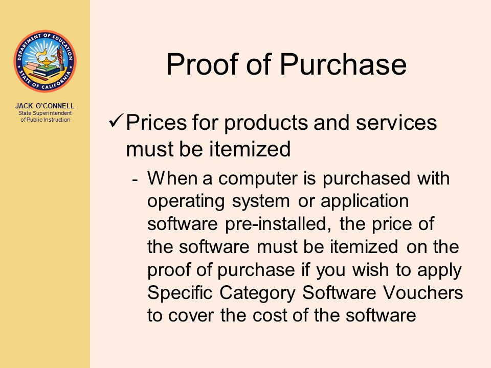 JACK O'CONNELL State Superintendent of Public Instruction Proof of Purchase Prices for products and services must be itemized - When a computer is purchased with operating system or application software pre-installed, the price of the software must be itemized on the proof of purchase if you wish to apply Specific Category Software Vouchers to cover the cost of the software