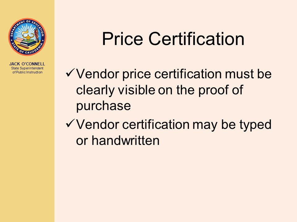 JACK O'CONNELL State Superintendent of Public Instruction Price Certification Vendor price certification must be clearly visible on the proof of purch