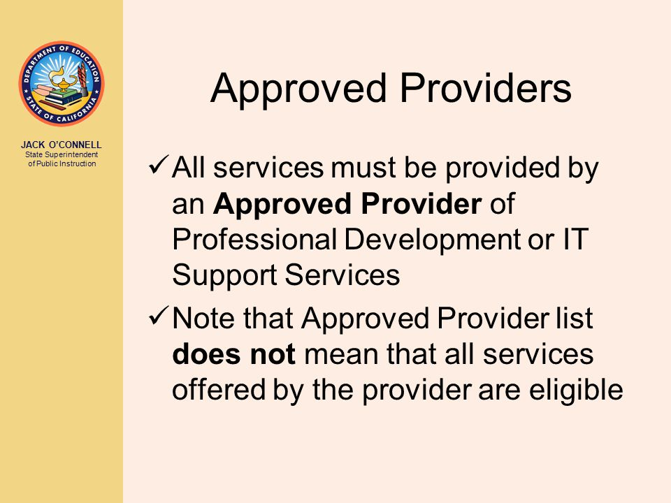 JACK O'CONNELL State Superintendent of Public Instruction Approved Providers All services must be provided by an Approved Provider of Professional Development or IT Support Services Note that Approved Provider list does not mean that all services offered by the provider are eligible
