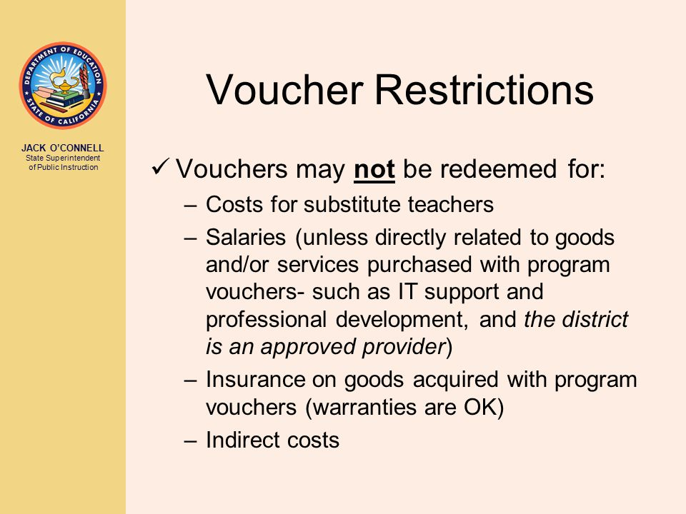 JACK O'CONNELL State Superintendent of Public Instruction Voucher Restrictions Vouchers may not be redeemed for: –Costs for substitute teachers –Salaries (unless directly related to goods and/or services purchased with program vouchers- such as IT support and professional development, and the district is an approved provider) –Insurance on goods acquired with program vouchers (warranties are OK) –Indirect costs