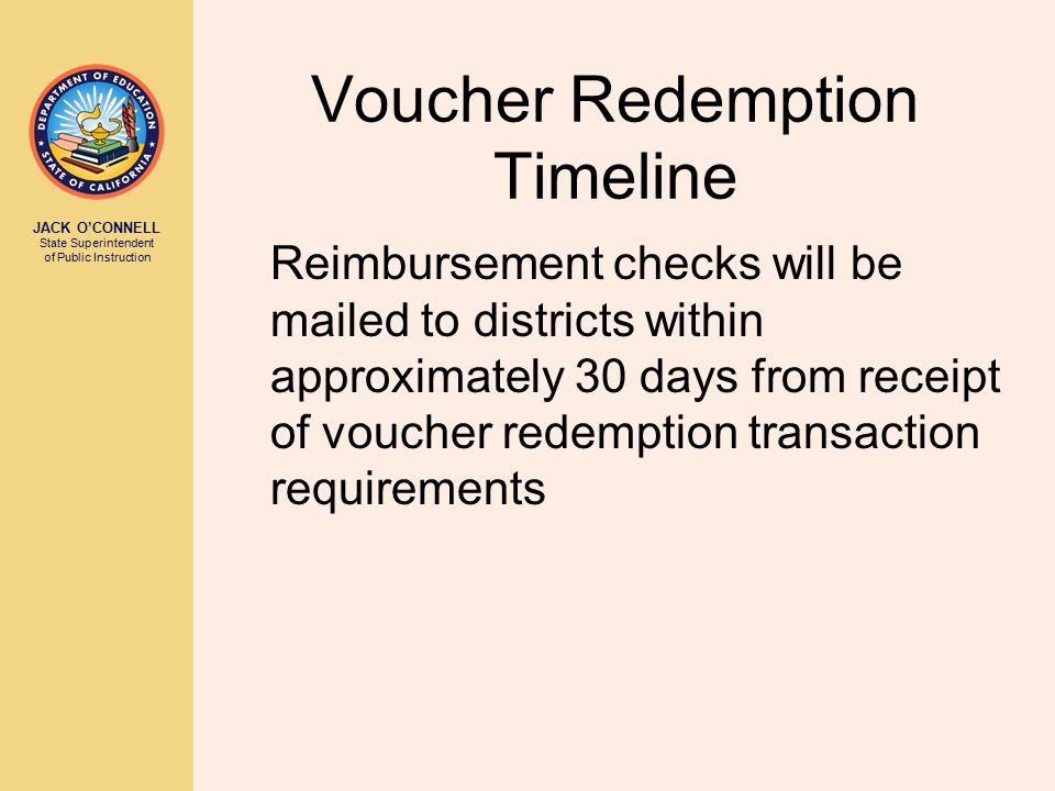 JACK O'CONNELL State Superintendent of Public Instruction Voucher Redemption Timeline Reimbursement checks will be mailed to districts within approximately 30 days from receipt of voucher redemption transaction requirements