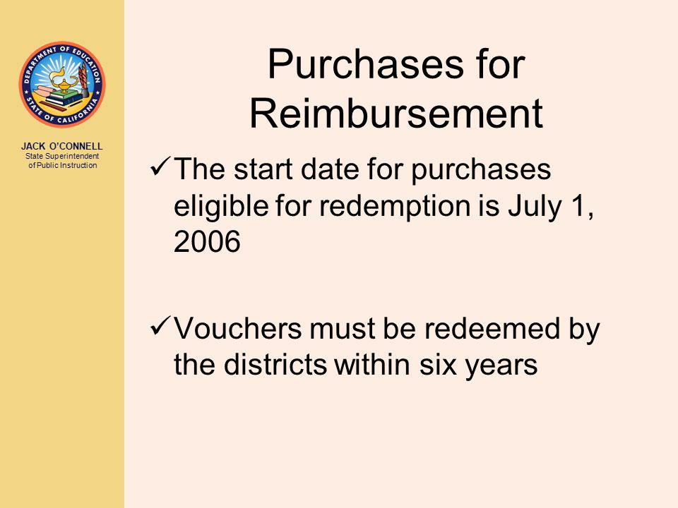 JACK O'CONNELL State Superintendent of Public Instruction Purchases for Reimbursement The start date for purchases eligible for redemption is July 1, 2006 Vouchers must be redeemed by the districts within six years