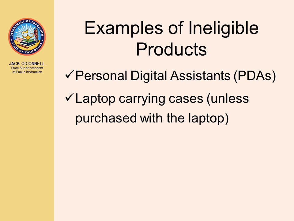 JACK O'CONNELL State Superintendent of Public Instruction Examples of Ineligible Products Personal Digital Assistants (PDAs) Laptop carrying cases (un