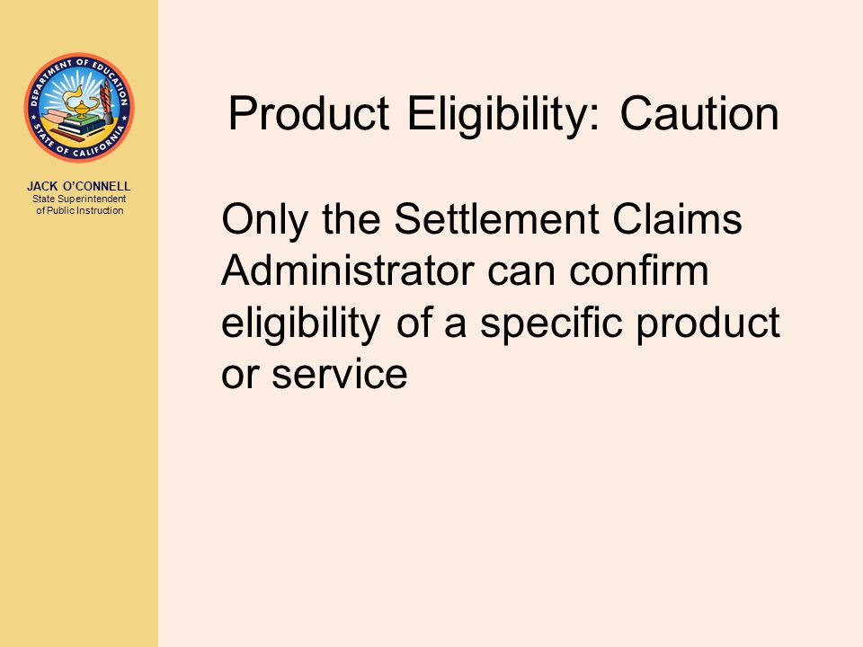 JACK O'CONNELL State Superintendent of Public Instruction Product Eligibility: Caution Only the Settlement Claims Administrator can confirm eligibility of a specific product or service