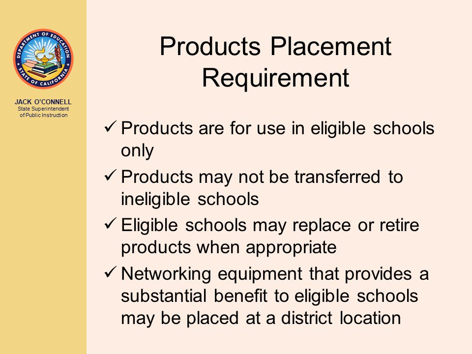 JACK O'CONNELL State Superintendent of Public Instruction Products Placement Requirement Products are for use in eligible schools only Products may not be transferred to ineligible schools Eligible schools may replace or retire products when appropriate Networking equipment that provides a substantial benefit to eligible schools may be placed at a district location