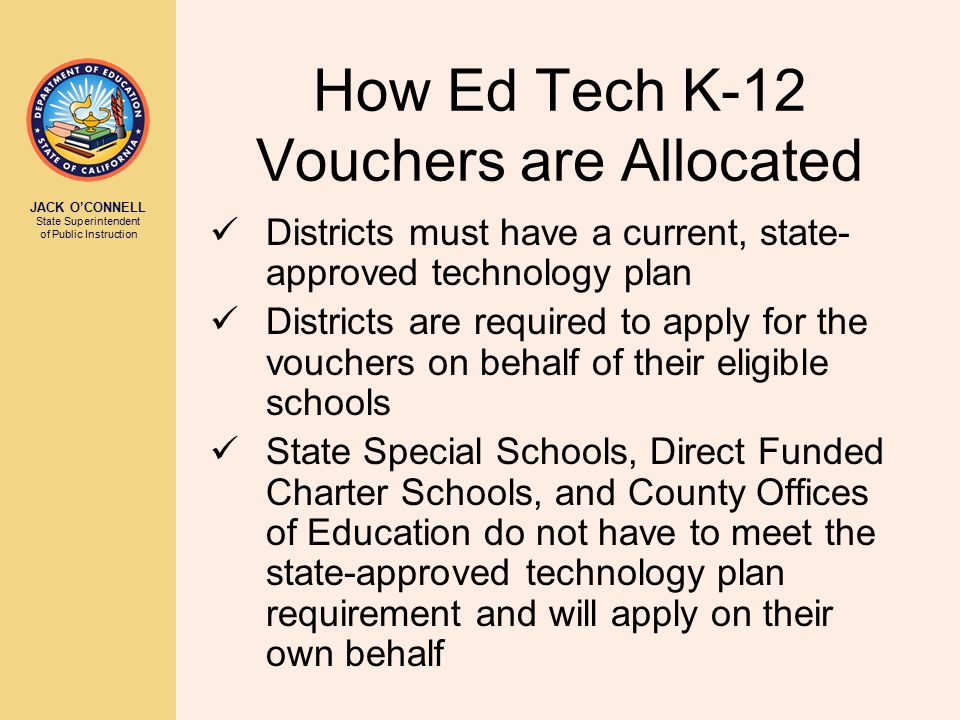 JACK O'CONNELL State Superintendent of Public Instruction How Ed Tech K-12 Vouchers are Allocated Districts must have a current, state- approved technology plan Districts are required to apply for the vouchers on behalf of their eligible schools State Special Schools, Direct Funded Charter Schools, and County Offices of Education do not have to meet the state-approved technology plan requirement and will apply on their own behalf