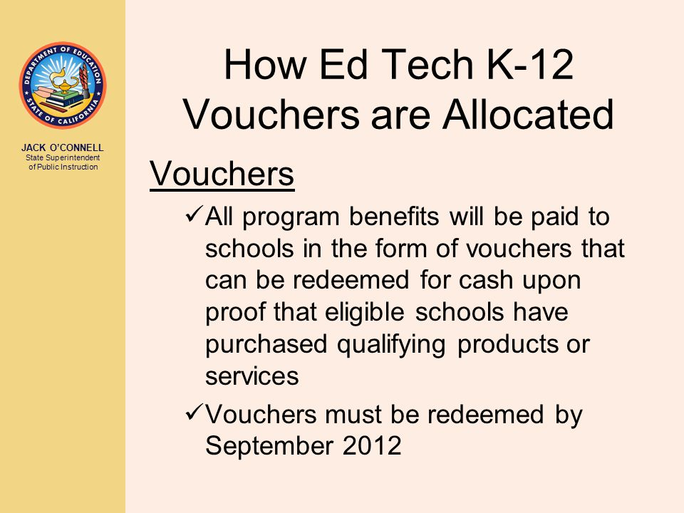 JACK O'CONNELL State Superintendent of Public Instruction How Ed Tech K-12 Vouchers are Allocated Vouchers All program benefits will be paid to schools in the form of vouchers that can be redeemed for cash upon proof that eligible schools have purchased qualifying products or services Vouchers must be redeemed by September 2012