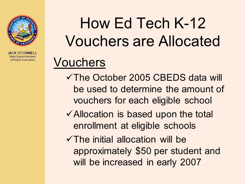JACK O'CONNELL State Superintendent of Public Instruction How Ed Tech K-12 Vouchers are Allocated Vouchers The October 2005 CBEDS data will be used to