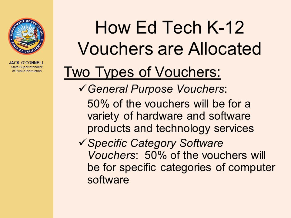 JACK O'CONNELL State Superintendent of Public Instruction How Ed Tech K-12 Vouchers are Allocated Two Types of Vouchers: General Purpose Vouchers: 50% of the vouchers will be for a variety of hardware and software products and technology services Specific Category Software Vouchers: 50% of the vouchers will be for specific categories of computer software
