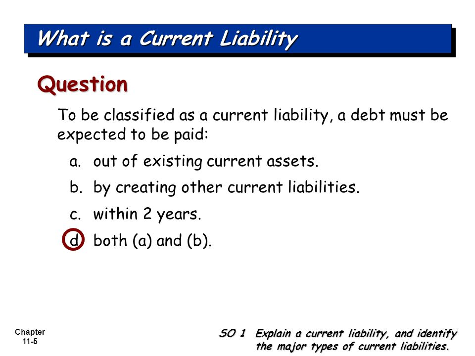Chapter 11-5 To be classified as a current liability, a debt must be expected to be paid: a.out of existing current assets.