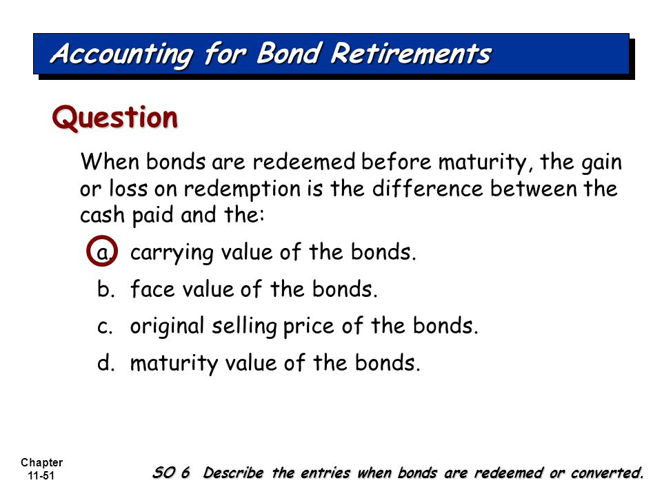 Chapter 11-51 When bonds are redeemed before maturity, the gain or loss on redemption is the difference between the cash paid and the: a.carrying value of the bonds.