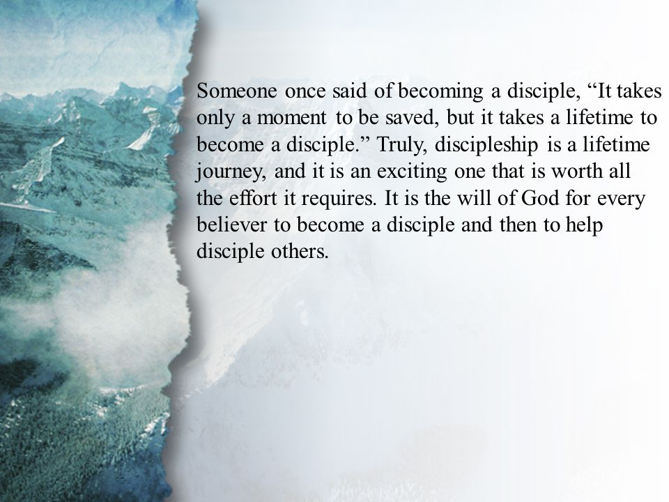 Introduction Someone once said of becoming a disciple, It takes only a moment to be saved, but it takes a lifetime to become a disciple. Truly, discipleship is a lifetime journey, and it is an exciting one that is worth all the effort it requires.