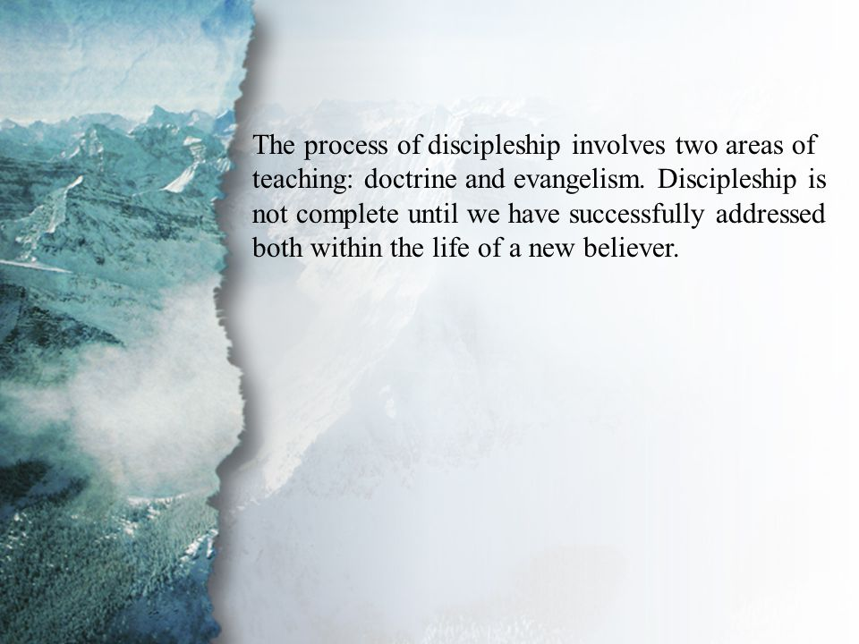 I. Discipling New Believers (A) The process of discipleship involves two areas of teaching: doctrine and evangelism. Discipleship is not complete unti