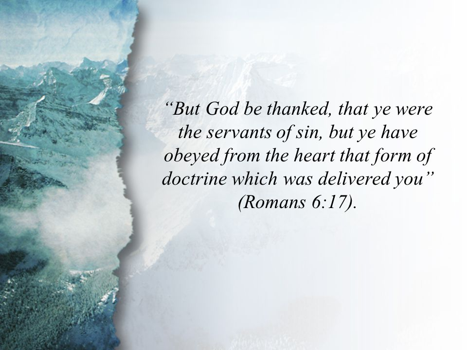 Romans 6:17 But God be thanked, that ye were the servants of sin, but ye have obeyed from the heart that form of doctrine which was delivered you (Romans 6:17).