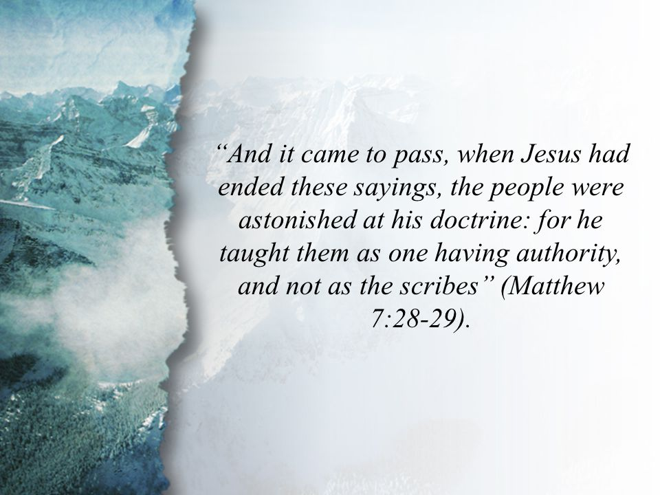 Matthew 7:28-29 And it came to pass, when Jesus had ended these sayings, the people were astonished at his doctrine: for he taught them as one having authority, and not as the scribes (Matthew 7:28-29).