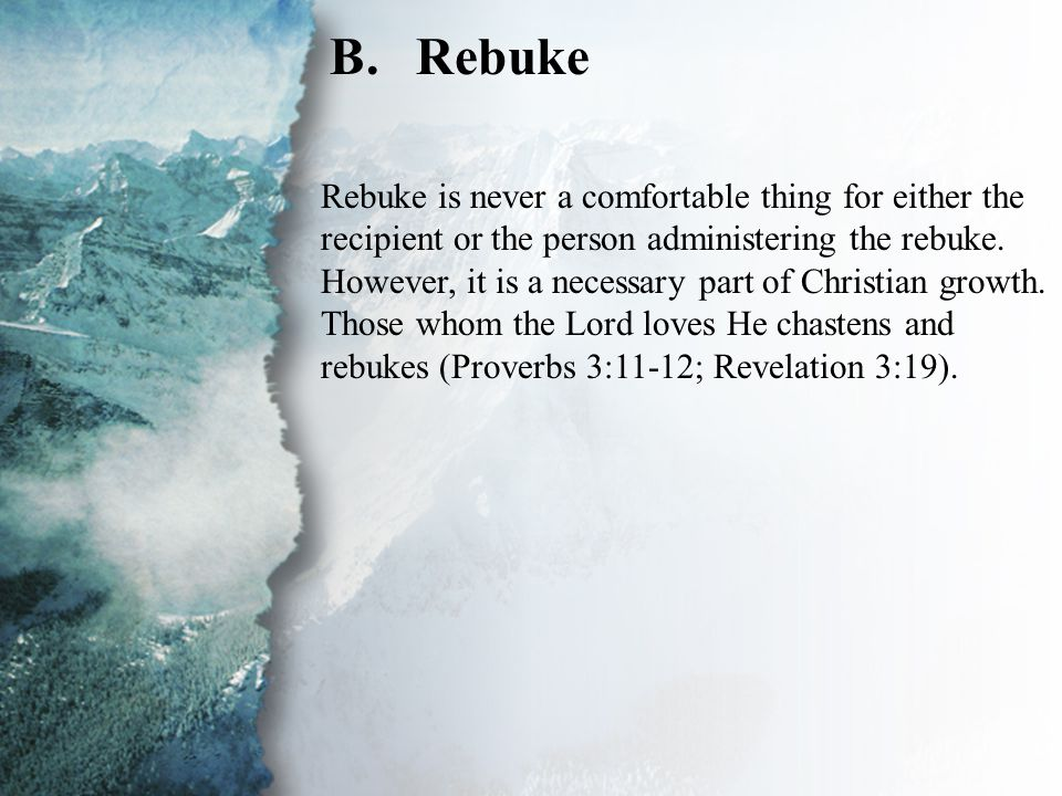II. Discipling Methods to Be Used (B) B.Rebuke Rebuke is never a comfortable thing for either the recipient or the person administering the rebuke. Ho