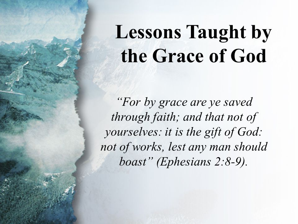 "III. Lessons Taught by the Grace of God Lessons Taught by the Grace of God ""For by grace are ye saved through faith; and that not of yourselves: it is"