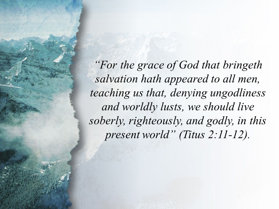 Titus 2:11-12 For the grace of God that bringeth salvation hath appeared to all men, teaching us that, denying ungodliness and worldly lusts, we should live soberly, righteously, and godly, in this present world (Titus 2:11-12).