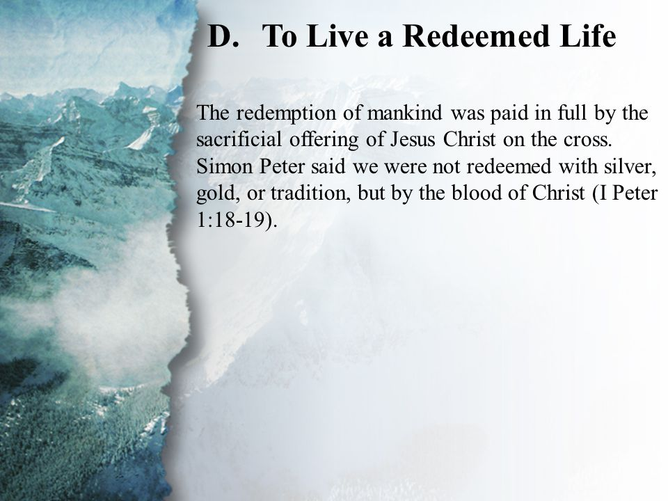 III. Lessons Taught by the Grace of God (D) D.To Live a Redeemed Life The redemption of mankind was paid in full by the sacrificial offering of Jesus