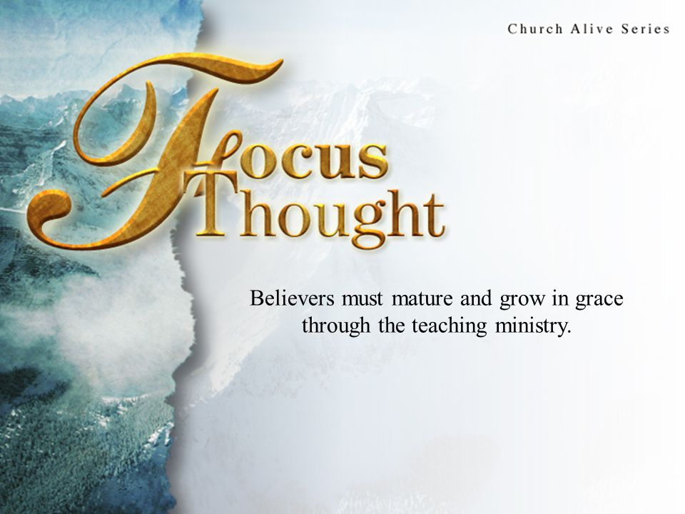 Focus Thought Believers must mature and grow in grace through the teaching ministry.