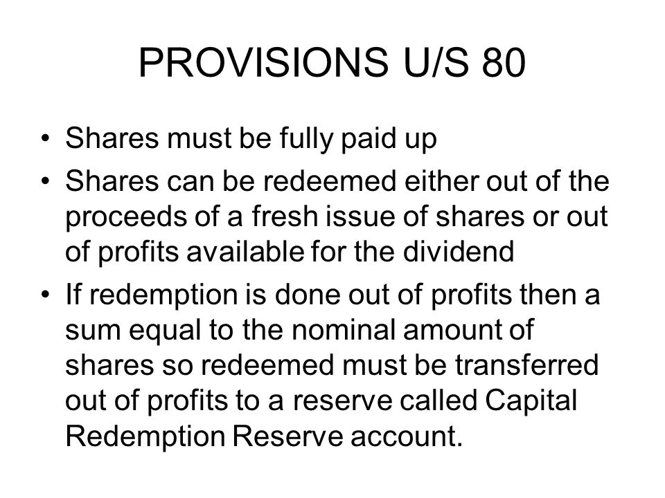 PROVISIONS U/S 80 Shares must be fully paid up Shares can be redeemed either out of the proceeds of a fresh issue of shares or out of profits available for the dividend If redemption is done out of profits then a sum equal to the nominal amount of shares so redeemed must be transferred out of profits to a reserve called Capital Redemption Reserve account.