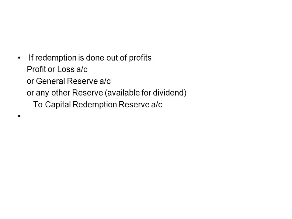 If redemption is done out of profits Profit or Loss a/c or General Reserve a/c or any other Reserve (available for dividend) To Capital Redemption Reserve a/c