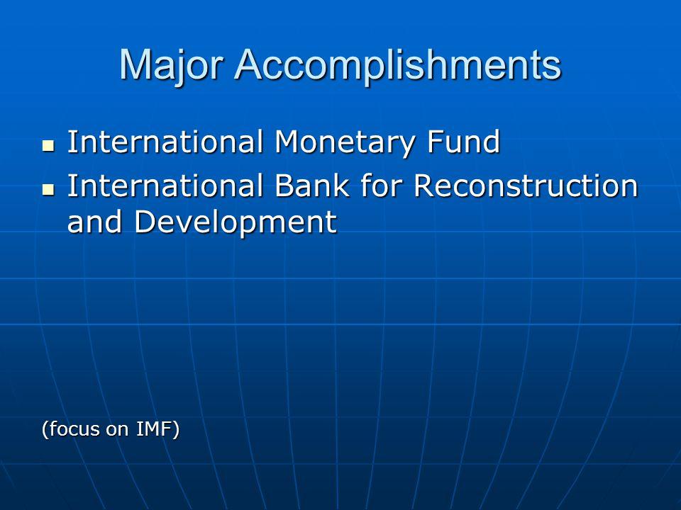 Major Accomplishments International Monetary Fund International Monetary Fund International Bank for Reconstruction and Development International Bank for Reconstruction and Development (focus on IMF)