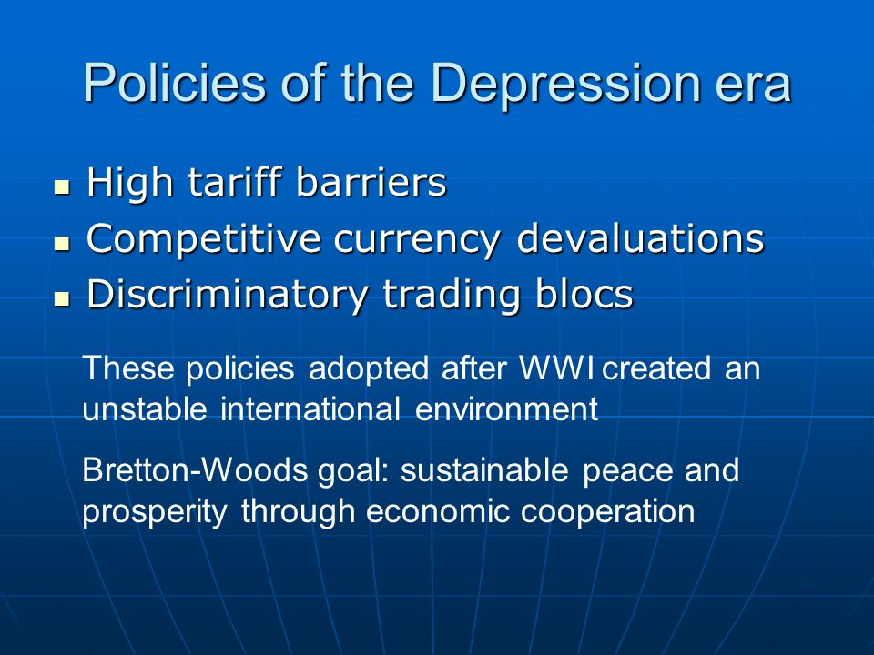 Policies of the Depression era High tariff barriers High tariff barriers Competitive currency devaluations Competitive currency devaluations Discriminatory trading blocs Discriminatory trading blocs These policies adopted after WWI created an unstable international environment Bretton-Woods goal: sustainable peace and prosperity through economic cooperation
