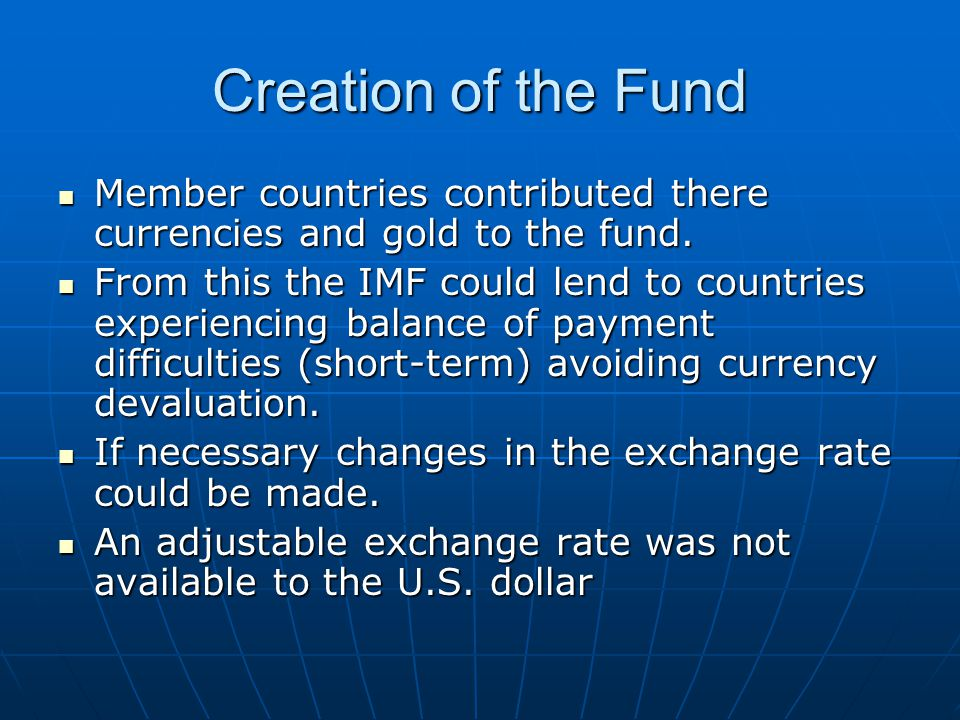 Creation of the Fund Member countries contributed there currencies and gold to the fund. Member countries contributed there currencies and gold to the